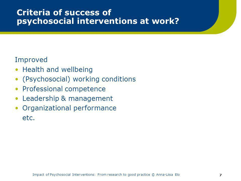 Impact of Psychosocial Interventions: From research to good practice © Anna-Liisa Elo 7 Criteria of success of psychosocial interventions at work.