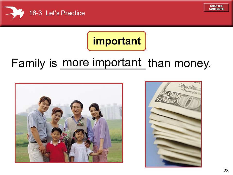 23 Family is _____________ than money. more important 16-3 Let's Practice important