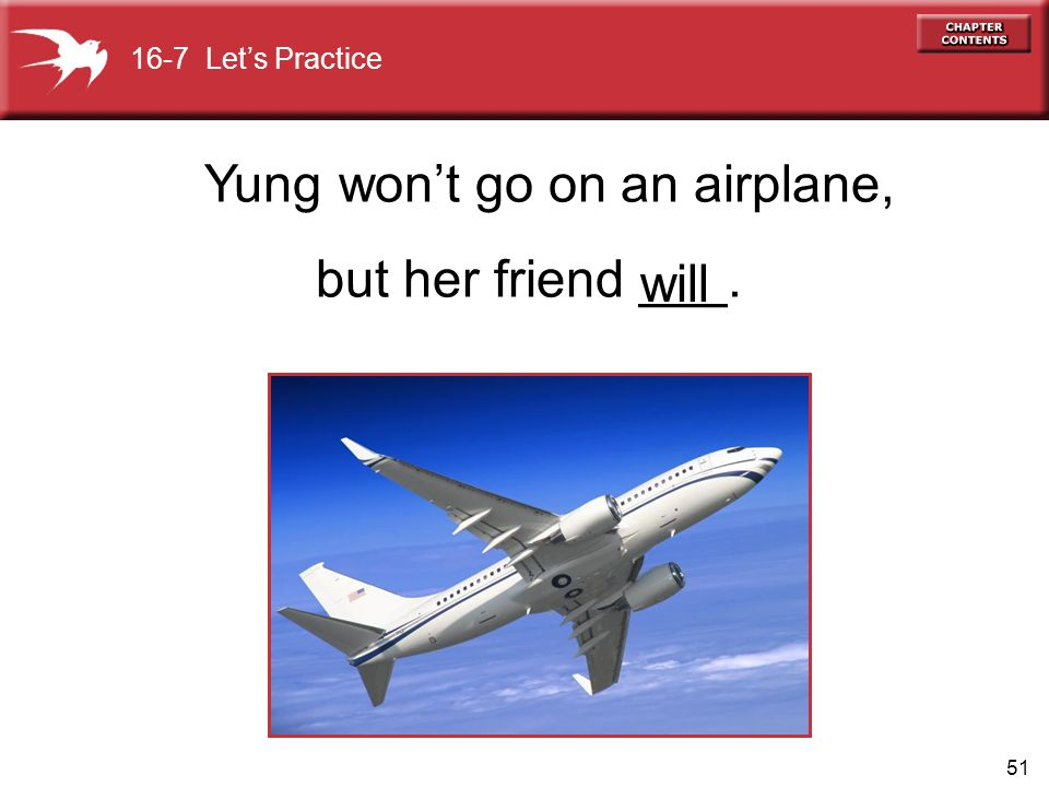 51 Yung won't go on an airplane, but her friend ___. will 16-7 Let's Practice