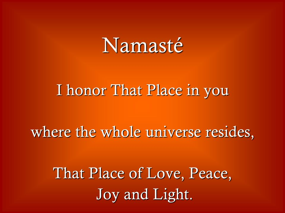 Namasté I honor That Place in you where the whole universe resides, That Place of Love, Peace, Joy and Light.