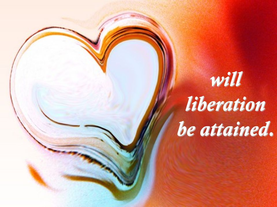 will liberation be attained.