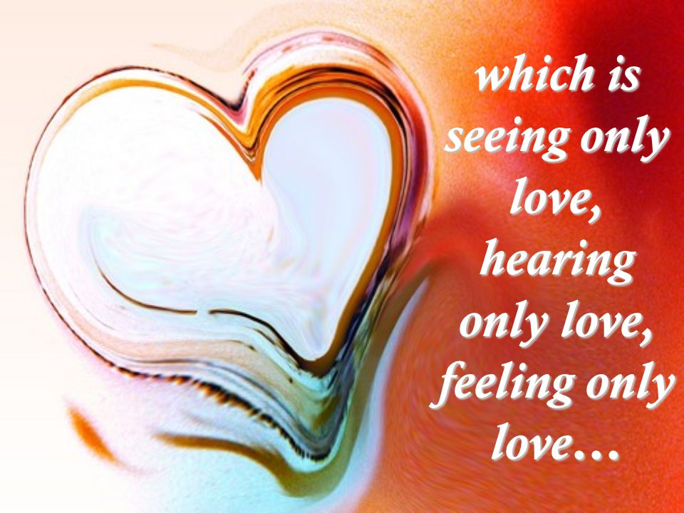 which is seeing only love, hearing only love, feeling only love…