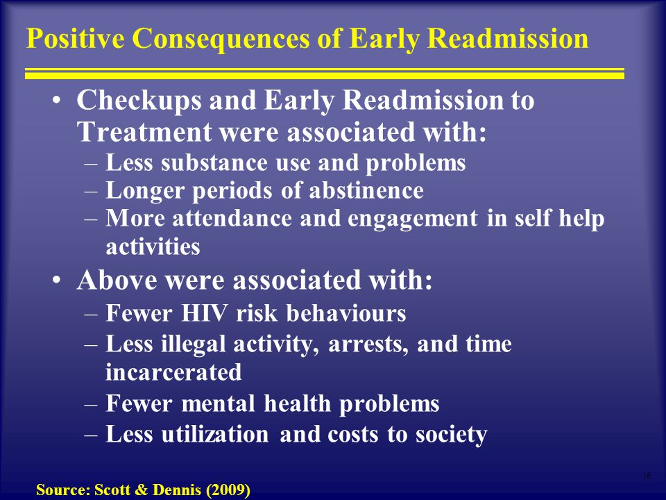 16 Positive Consequences of Early Readmission Checkups and Early Readmission to Treatment were associated with: –Less substance use and problems –Longer periods of abstinence –More attendance and engagement in self help activities Above were associated with: –Fewer HIV risk behaviours –Less illegal activity, arrests, and time incarcerated –Fewer mental health problems –Less utilization and costs to society Source: Scott & Dennis (2009)
