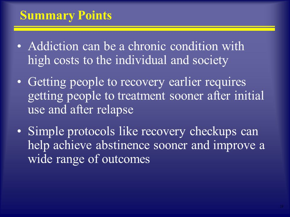 19 Summary Points Addiction can be a chronic condition with high costs to the individual and society Getting people to recovery earlier requires getting people to treatment sooner after initial use and after relapse Simple protocols like recovery checkups can help achieve abstinence sooner and improve a wide range of outcomes