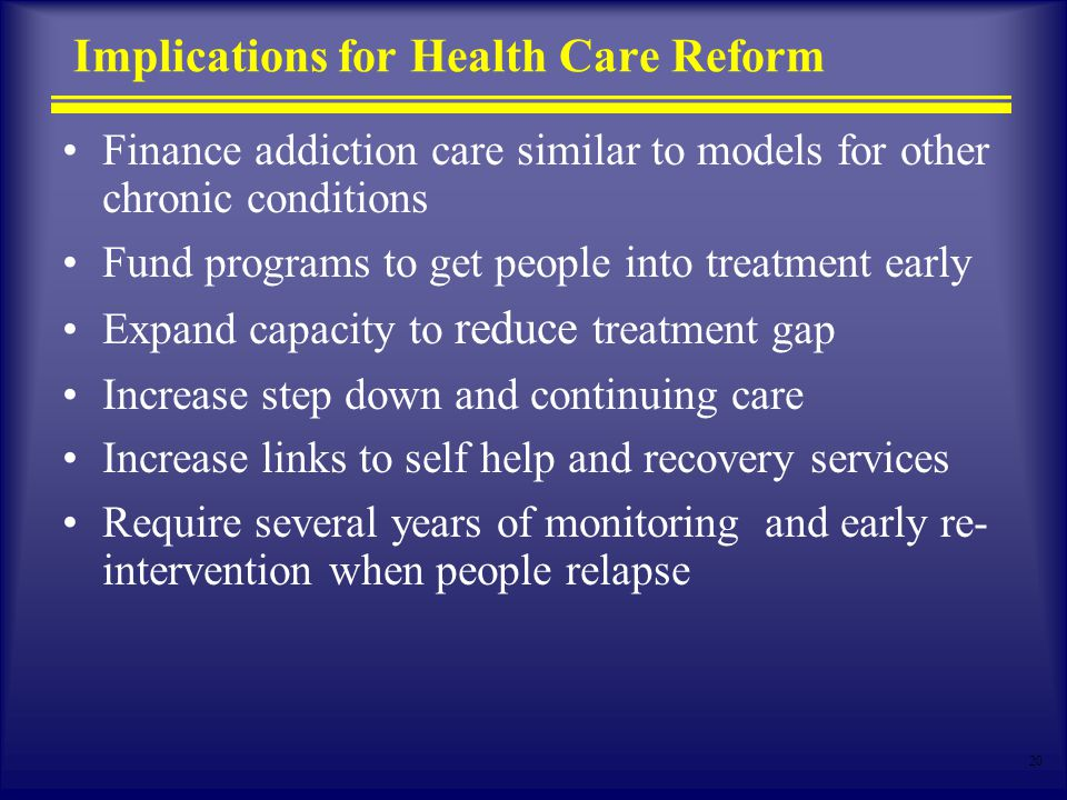 20 Implications for Health Care Reform Finance addiction care similar to models for other chronic conditions Fund programs to get people into treatment early Expand capacity to reduce treatment gap Increase step down and continuing care Increase links to self help and recovery services Require several years of monitoring and early re- intervention when people relapse