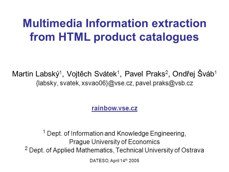 DATESO, April 14 th 2005 Multimedia Information extraction from HTML product catalogues Martin Labský 1, Vojtěch Svátek 1, Pavel Praks 2, Ondřej Šváb