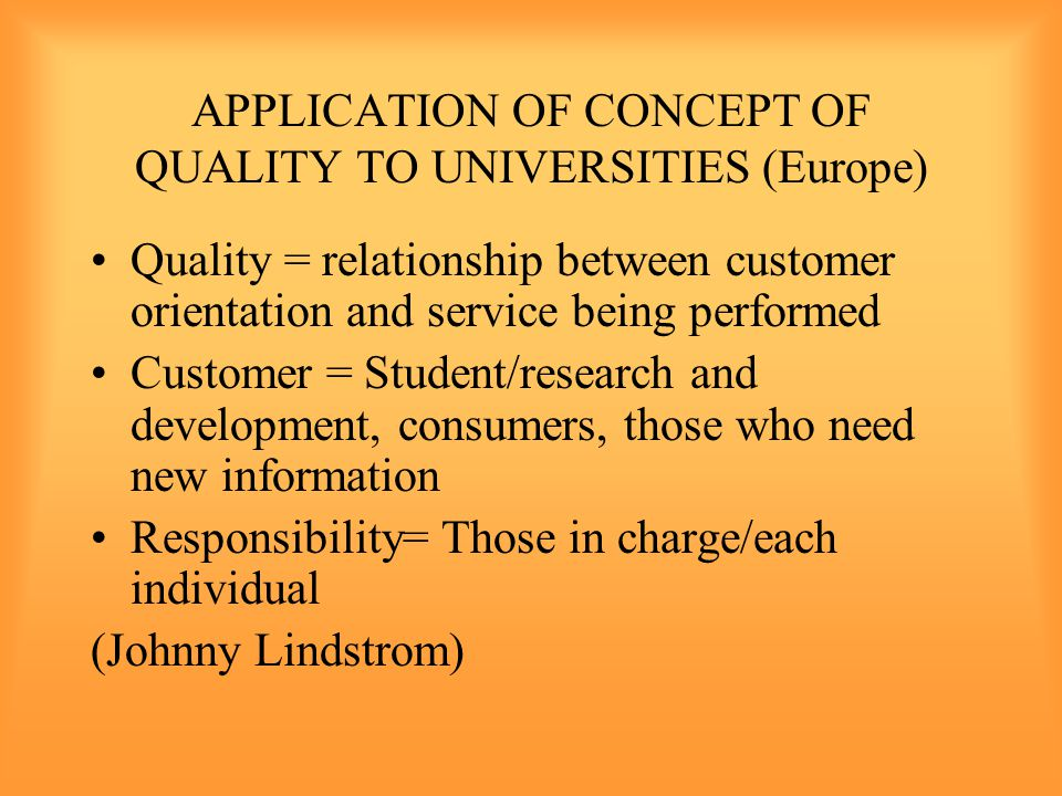APPLICATION OF CONCEPT OF QUALITY TO UNIVERSITIES (Europe) Quality = relationship between customer orientation and service being performed Customer = Student/research and development, consumers, those who need new information Responsibility= Those in charge/each individual (Johnny Lindstrom)