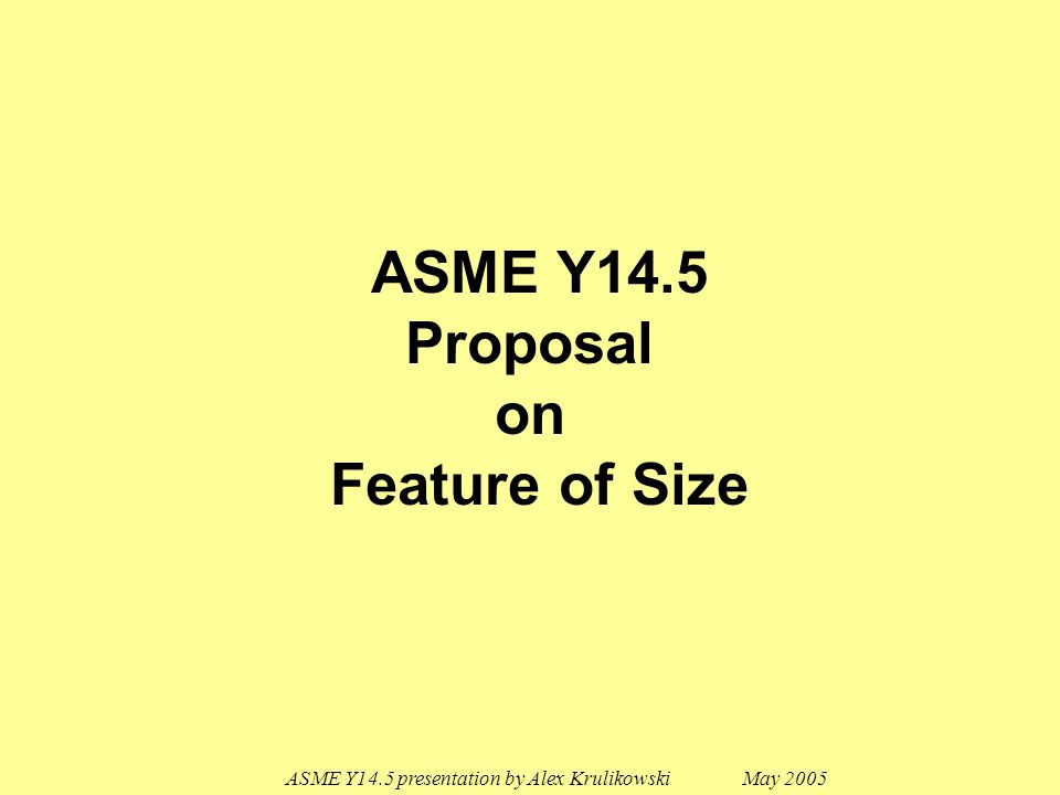 ASME Y14.5 presentation by Alex Krulikowski May 2005 1.How to ensure minimum size is met on a feature of size where portions (or in some cases all) of the features are not opposed.
