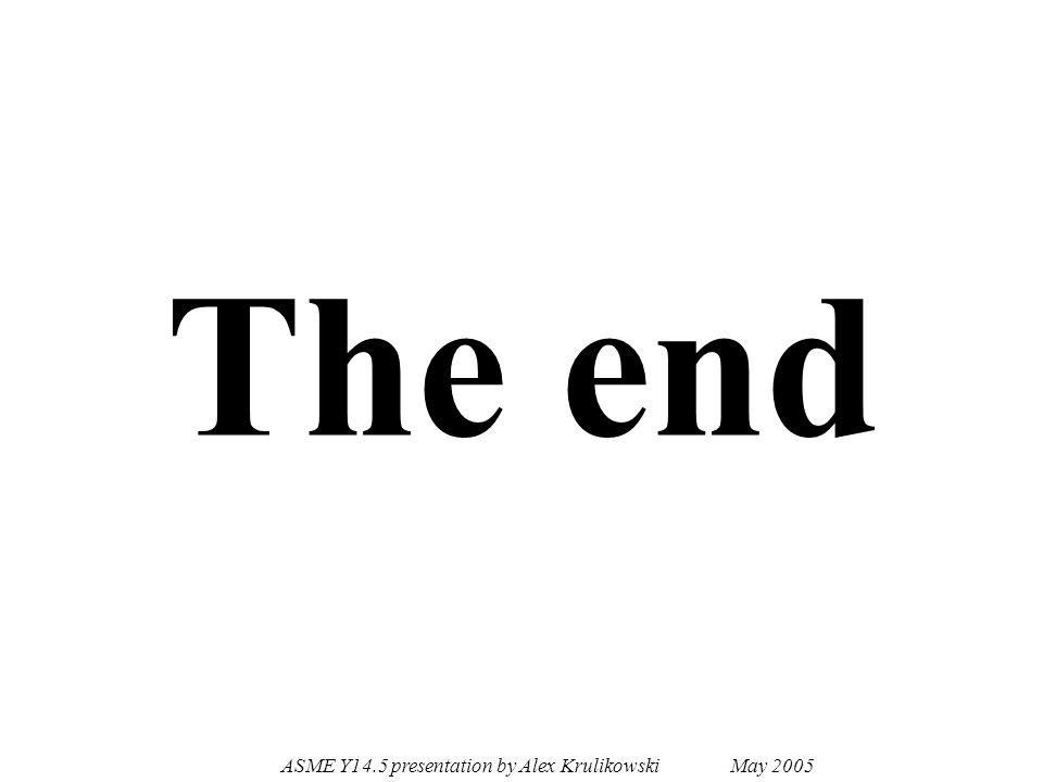 ASME Y14.5 presentation by Alex Krulikowski May 2005 The end
