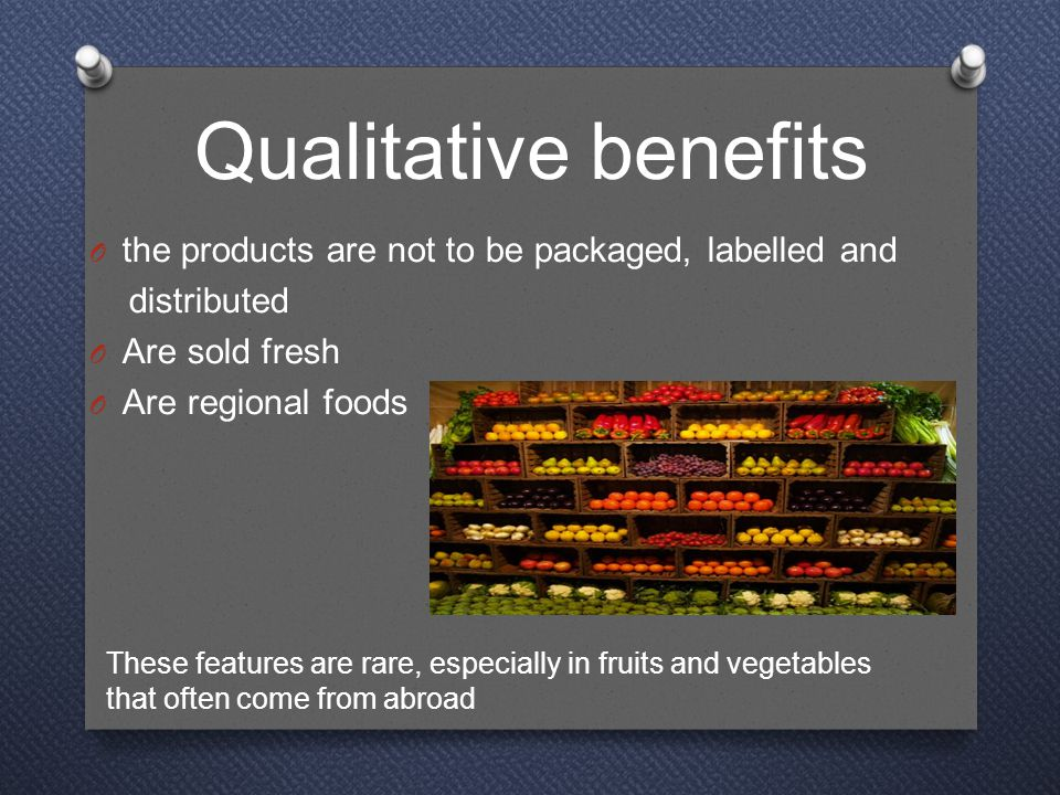 Qualitative benefits O the products are not to be packaged, labelled and distributed O Are sold fresh O Are regional foods These features are rare, especially in fruits and vegetables that often come from abroad