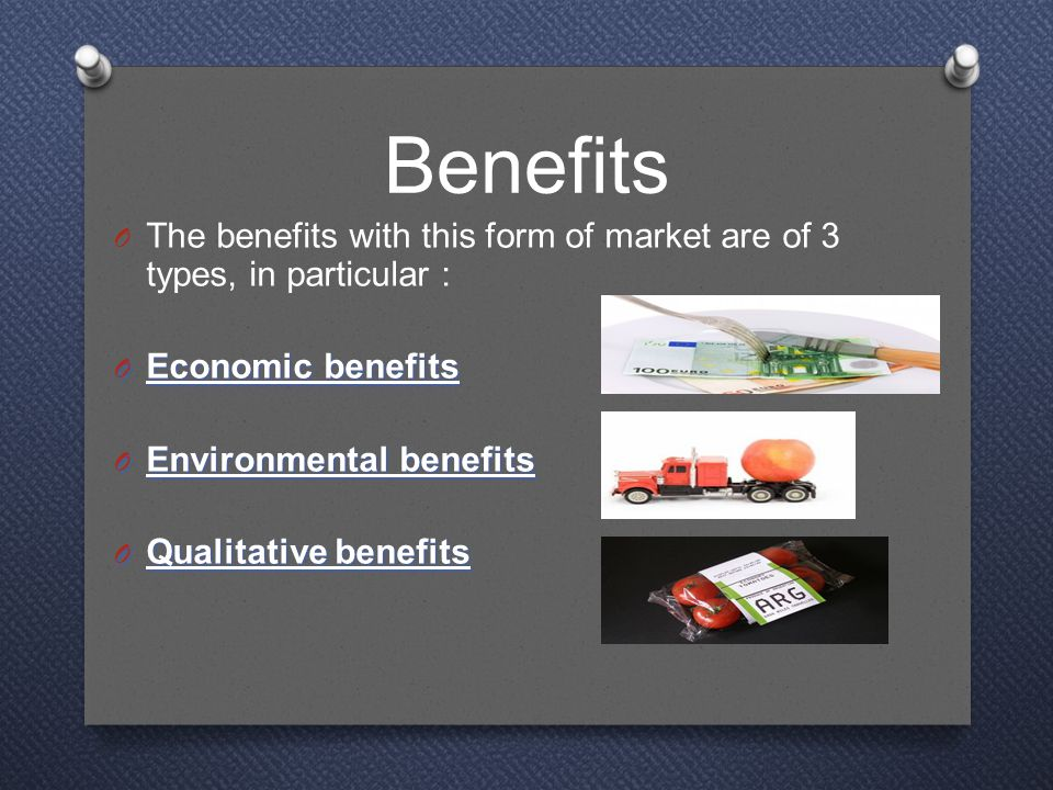 Benefits O The benefits with this form of market are of 3 types, in particular : O Economic benefits O Environmental benefits O Qualitative benefits