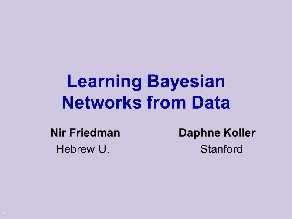 . Learning Bayesian Networks from Data Nir Friedman Daphne Koller Hebrew U. Stanford