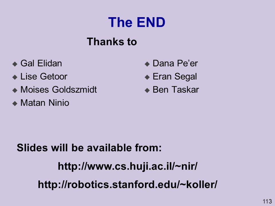 113 The END u Gal Elidan u Lise Getoor u Moises Goldszmidt u Matan Ninio u Dana Pe'er u Eran Segal u Ben Taskar http://robotics.stanford.edu/~koller/ Thanks to Slides will be available from: http://www.cs.huji.ac.il/~nir/