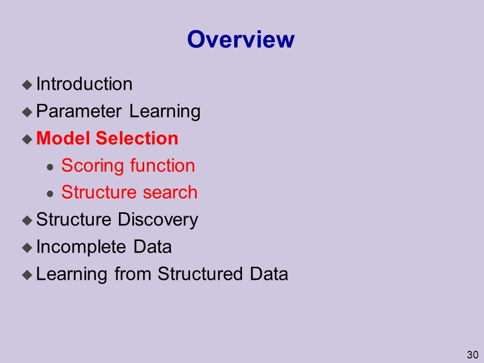 30 Overview u Introduction u Parameter Learning u Model Selection l Scoring function l Structure search u Structure Discovery u Incomplete Data u Lear