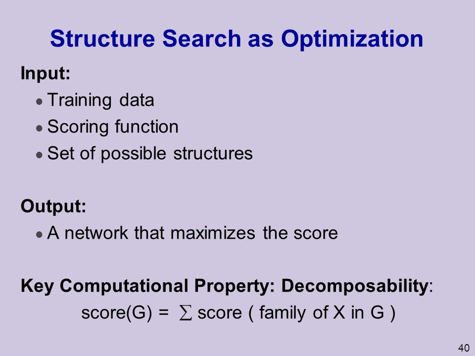 40 Structure Search as Optimization Input: l Training data l Scoring function l Set of possible structures Output: l A network that maximizes the scor