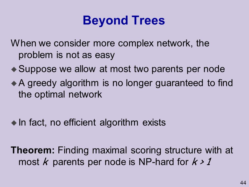 44 Beyond Trees When we consider more complex network, the problem is not as easy u Suppose we allow at most two parents per node u A greedy algorithm