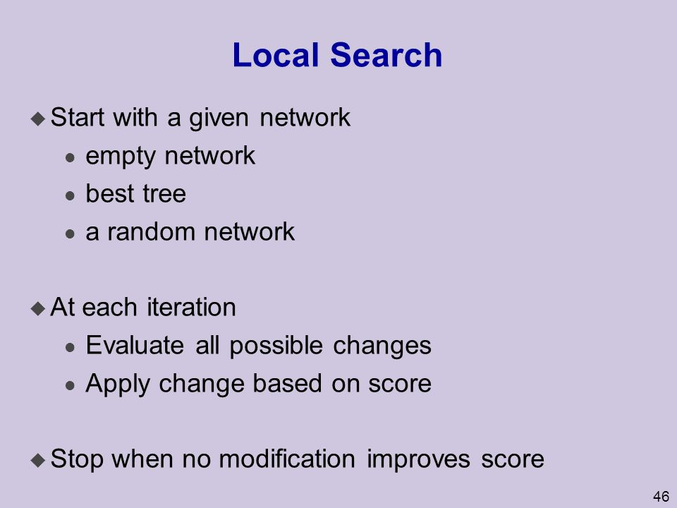 46 Local Search u Start with a given network l empty network l best tree l a random network u At each iteration l Evaluate all possible changes l Appl