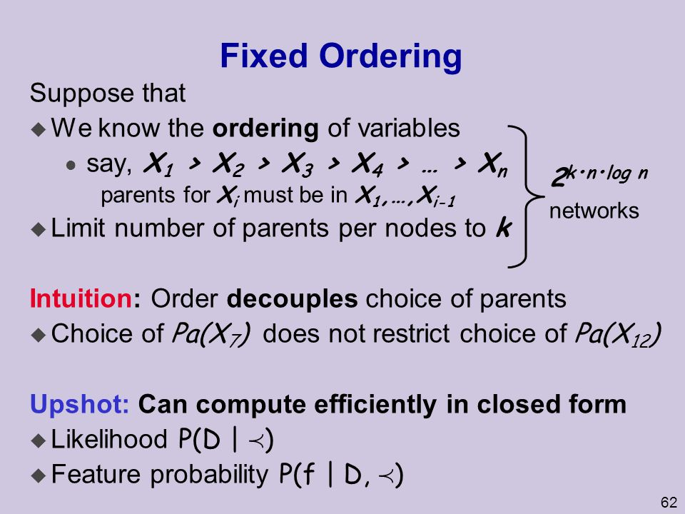 62 Fixed Ordering Suppose that u We know the ordering of variables say, X 1 > X 2 > X 3 > X 4 > … > X n parents for X i must be in X 1,…,X i-1  Limit