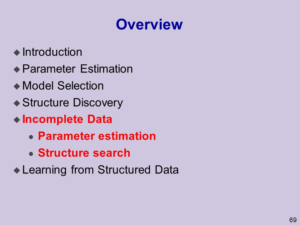 69 Overview u Introduction u Parameter Estimation u Model Selection u Structure Discovery u Incomplete Data l Parameter estimation l Structure search u Learning from Structured Data