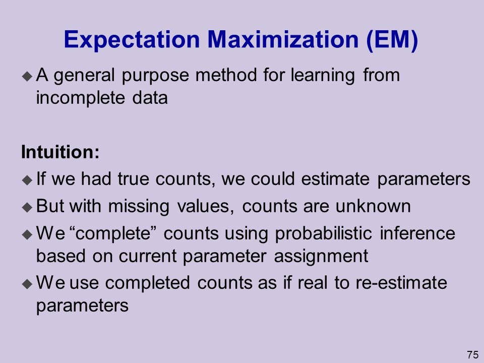 75 Expectation Maximization (EM) u A general purpose method for learning from incomplete data Intuition: u If we had true counts, we could estimate pa