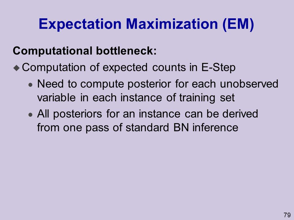 79 Expectation Maximization (EM) Computational bottleneck: u Computation of expected counts in E-Step l Need to compute posterior for each unobserved