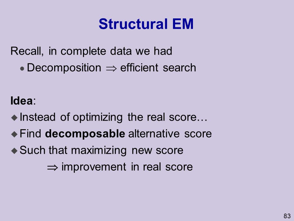 83 Structural EM Recall, in complete data we had l Decomposition  efficient search Idea: u Instead of optimizing the real score… u Find decomposable