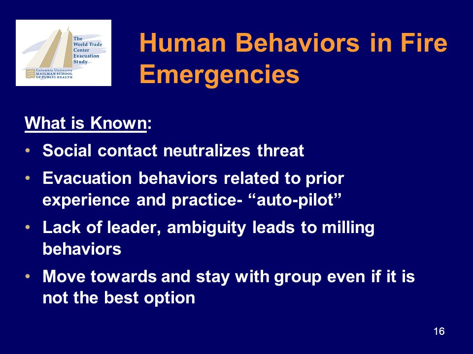 16 What is Known: Social contact neutralizes threat Evacuation behaviors related to prior experience and practice- auto-pilot Lack of leader, ambiguity leads to milling behaviors Move towards and stay with group even if it is not the best option Human Behaviors in Fire Emergencies