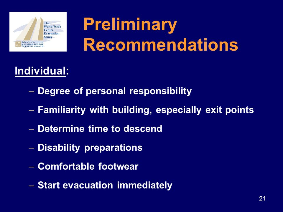 21 Individual: –Degree of personal responsibility –Familiarity with building, especially exit points –Determine time to descend –Disability preparations –Comfortable footwear –Start evacuation immediately Preliminary Recommendations