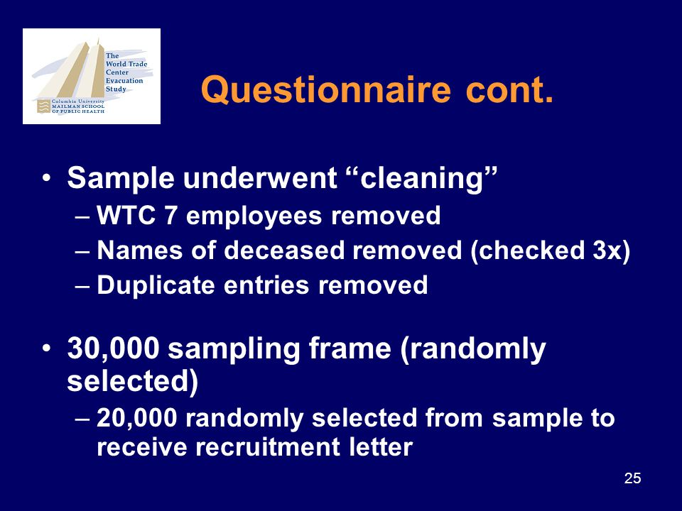 25 Sample underwent cleaning –WTC 7 employees removed –Names of deceased removed (checked 3x) –Duplicate entries removed 30,000 sampling frame (randomly selected) –20,000 randomly selected from sample to receive recruitment letter Questionnaire cont.