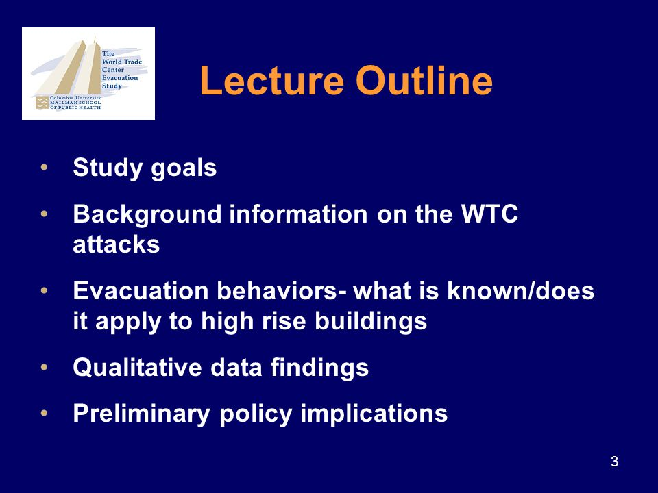 4 1.To identify the individual, organizational, and structural factors that affected evacuation from the WTC on 9/11/01 2.To inform policy and practice in order to improve the safe evacuation of high rise structures Goals