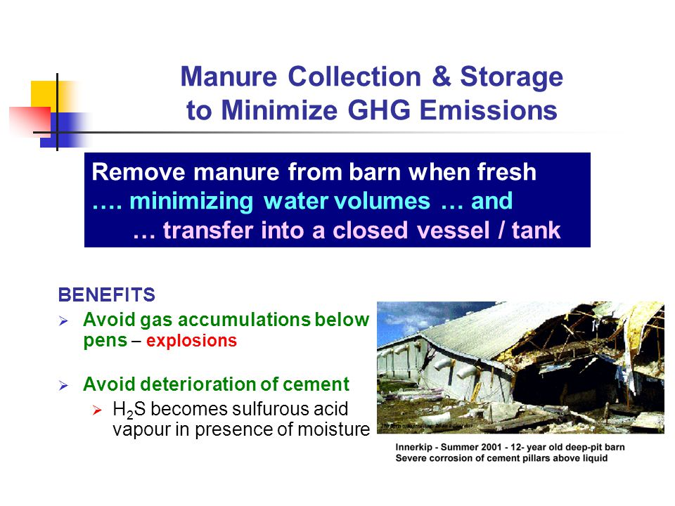 BENEFITS  Avoid gas accumulations below pens – explosions  Avoid deterioration of cement  H 2 S becomes sulfurous acid vapour in presence of moisture Manure Collection & Storage to Minimize GHG Emissions Remove manure from barn when fresh ….