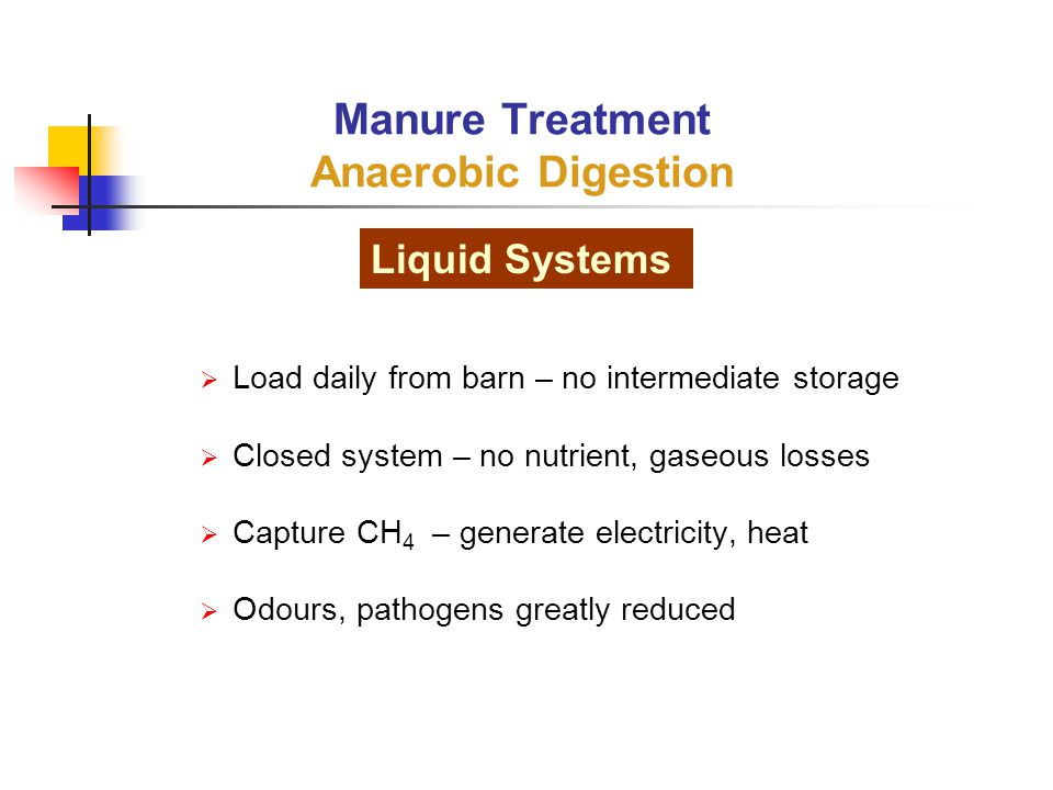  Load daily from barn – no intermediate storage  Closed system – no nutrient, gaseous losses  Capture CH 4 – generate electricity, heat  Odours, pathogens greatly reduced Manure Treatment Anaerobic Digestion Liquid Systems