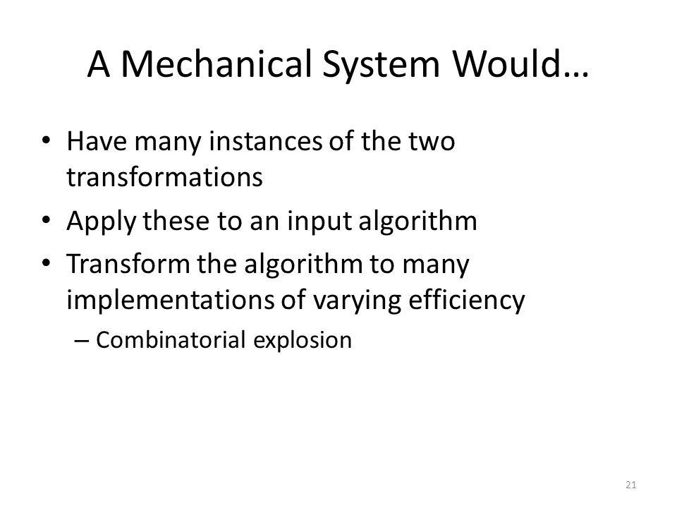 A Mechanical System Would… Have many instances of the two transformations Apply these to an input algorithm Transform the algorithm to many implementations of varying efficiency – Combinatorial explosion 21