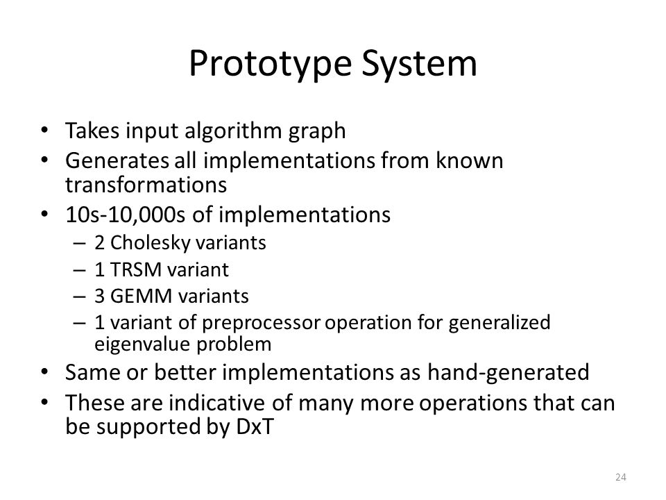 Prototype System Takes input algorithm graph Generates all implementations from known transformations 10s-10,000s of implementations – 2 Cholesky variants – 1 TRSM variant – 3 GEMM variants – 1 variant of preprocessor operation for generalized eigenvalue problem Same or better implementations as hand-generated These are indicative of many more operations that can be supported by DxT 24