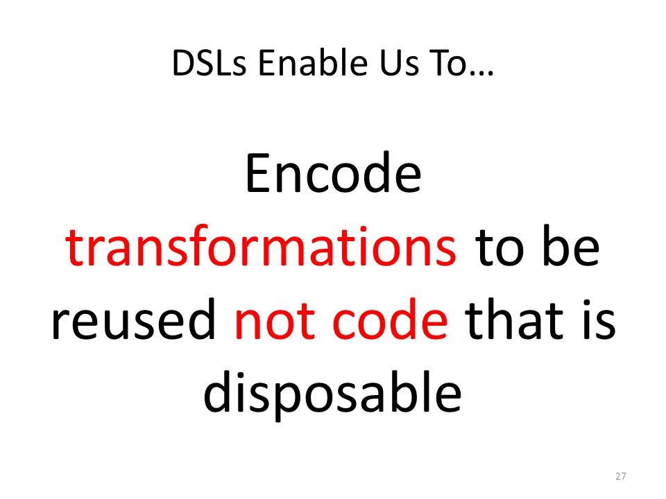 DSLs Enable Us To… Encode transformations to be reused not code that is disposable 27
