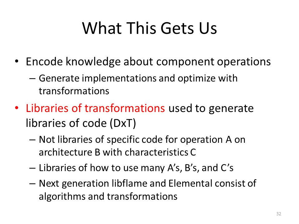 What This Gets Us Encode knowledge about component operations – Generate implementations and optimize with transformations Libraries of transformations used to generate libraries of code (DxT) – Not libraries of specific code for operation A on architecture B with characteristics C – Libraries of how to use many A's, B's, and C's – Next generation libflame and Elemental consist of algorithms and transformations 32