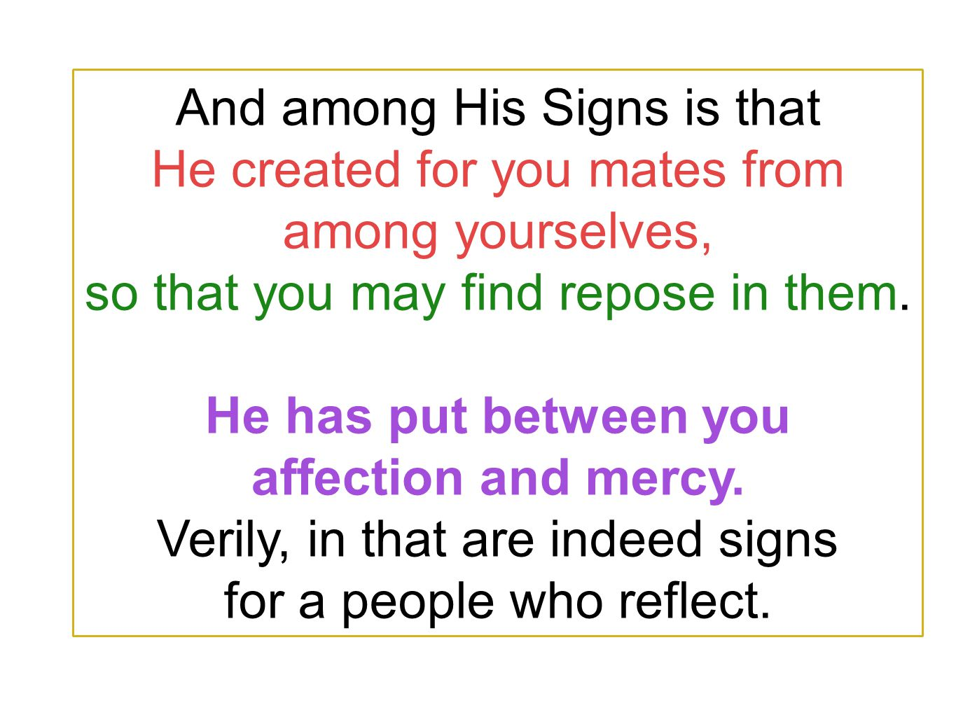 And among His Signs is that He created for you mates from among yourselves, so that you may find repose in them. He has put between you affection and