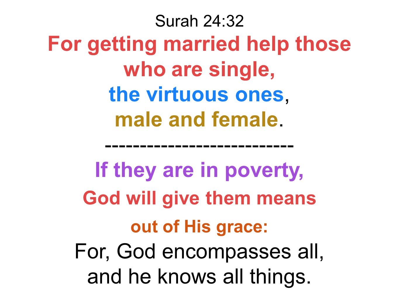 Surah 24:32 For getting married help those who are single, the virtuous ones, male and female. --------------------------- If they are in poverty, God