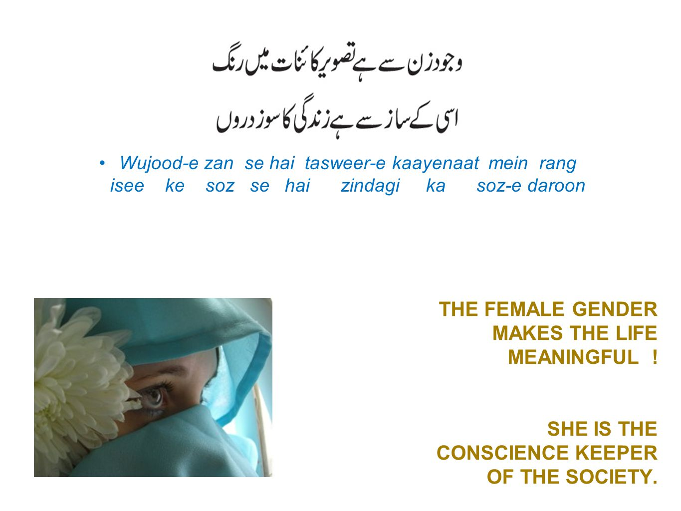 THE FEMALE GENDER MAKES THE LIFE MEANINGFUL ! SHE IS THE CONSCIENCE KEEPER OF THE SOCIETY. Wujood-e zan se hai tasweer-e kaayenaat mein rang isee ke s