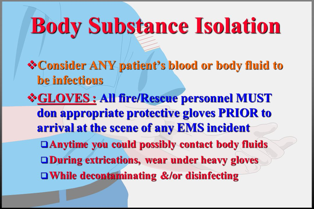 Body Substance Isolation  Consider ANY patient's blood or body fluid to be infectious  GLOVES : All fire/Rescue personnel MUST don appropriate prote