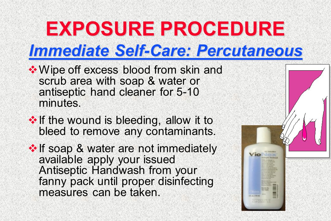 EXPOSURE PROCEDURE Immediate Self-Care: Percutaneous  Wipe off excess blood from skin and scrub area with soap & water or antiseptic hand cleaner for