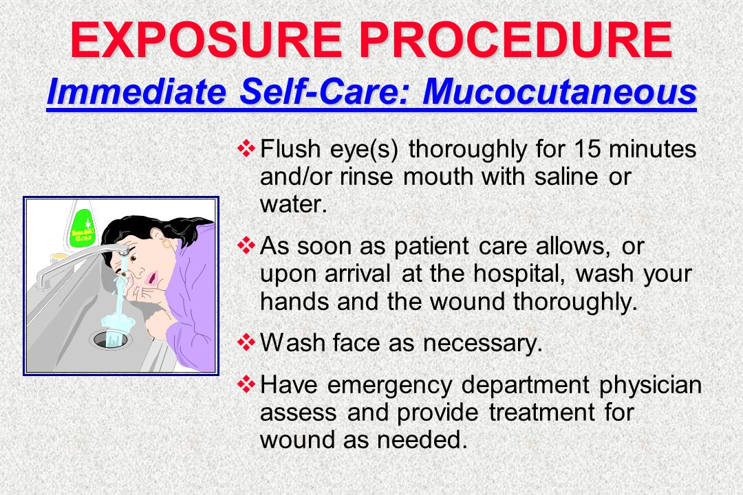 EXPOSURE PROCEDURE Immediate Self-Care: Mucocutaneous  Flush eye(s) thoroughly for 15 minutes and/or rinse mouth with saline or water.  As soon as p