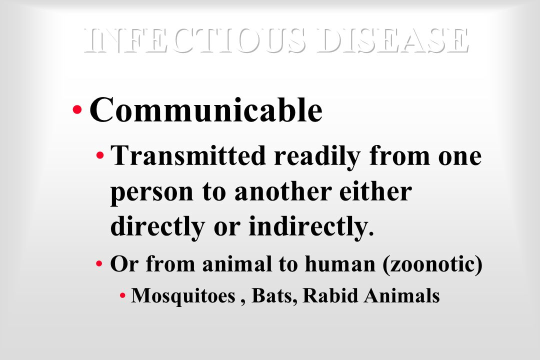 Communicable Transmitted readily from one person to another either directly or indirectly. Or from animal to human (zoonotic) Mosquitoes, Bats, Rabid