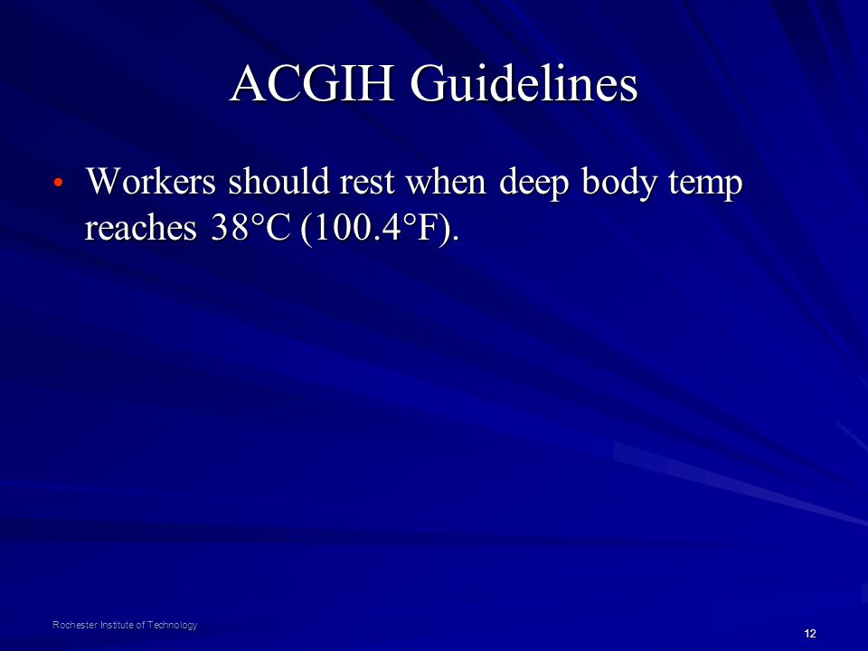 12 Rochester Institute of Technology ACGIH Guidelines Workers should rest when deep body temp reaches 38°C (100.4°F). Workers should rest when deep bo