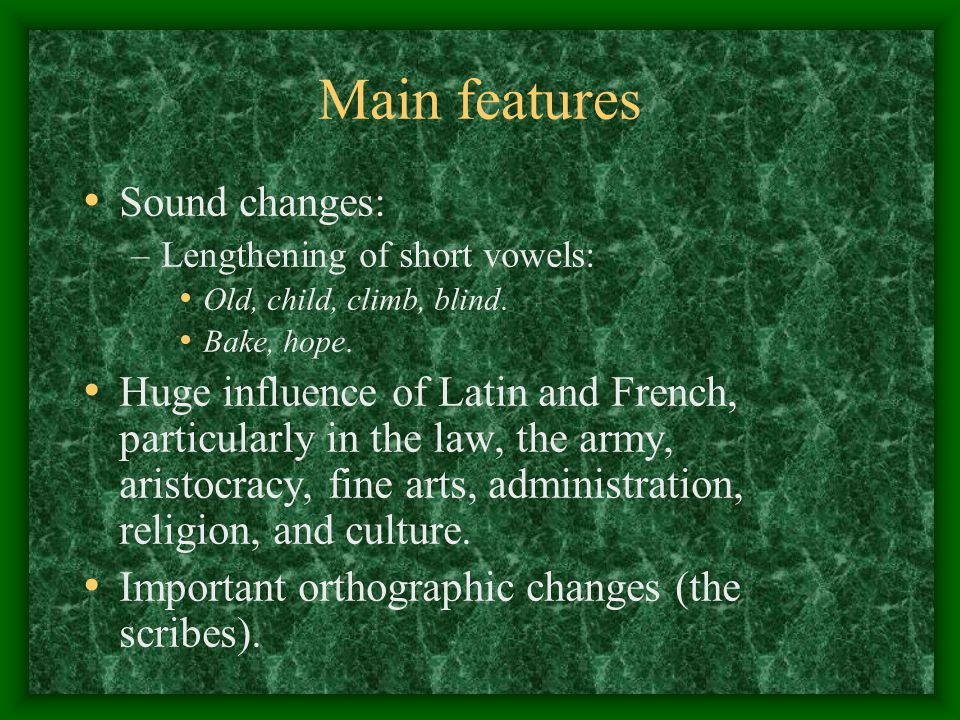 Main features Sound changes: –Lengthening of short vowels: Old, child, climb, blind. Bake, hope. Huge influence of Latin and French, particularly in t