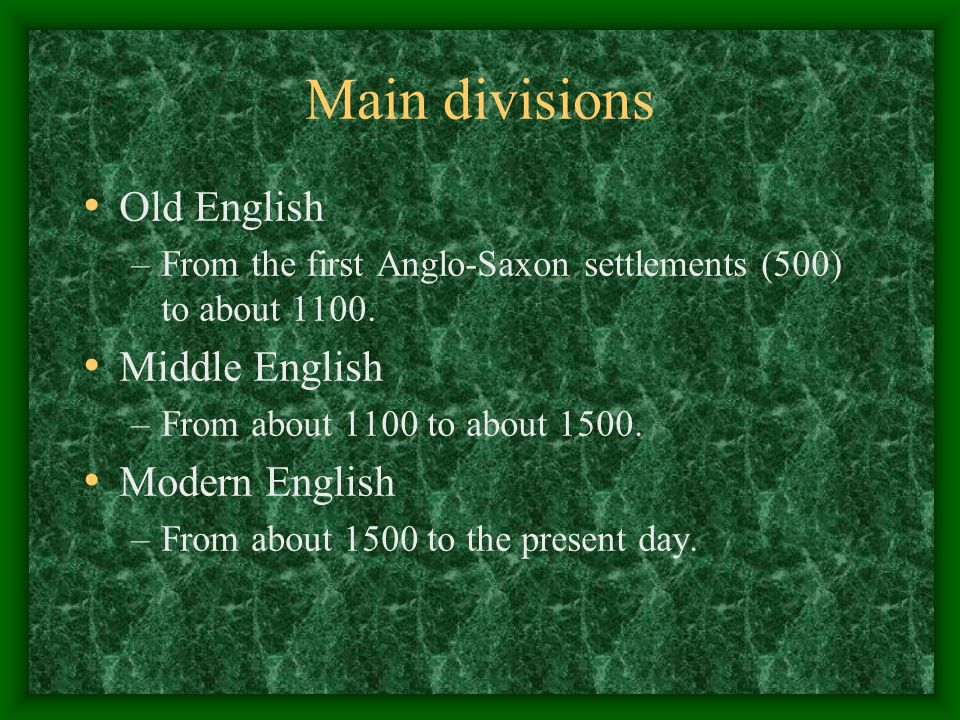 Main divisions Old English –From the first Anglo-Saxon settlements (500) to about 1100. Middle English –From about 1100 to about 1500. Modern English