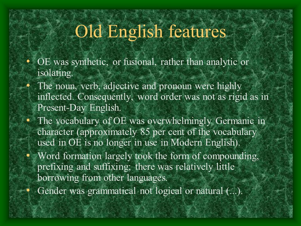 Old English features OE was synthetic, or fusional, rather than analytic or isolating. The noun, verb, adjective and pronoun were highly inflected. Co