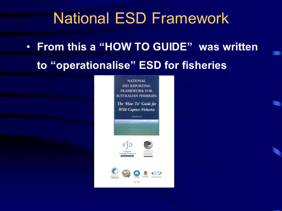 National ESD Framework From this a HOW TO GUIDE was written to operationalise ESD for fisheries