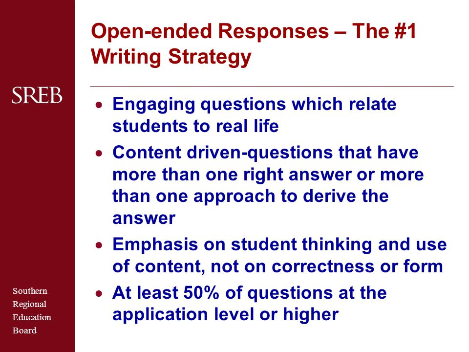 Southern Regional Education Board Open-ended Responses – The #1 Writing Strategy  Engaging questions which relate students to real life  Content driven-questions that have more than one right answer or more than one approach to derive the answer  Emphasis on student thinking and use of content, not on correctness or form  At least 50% of questions at the application level or higher