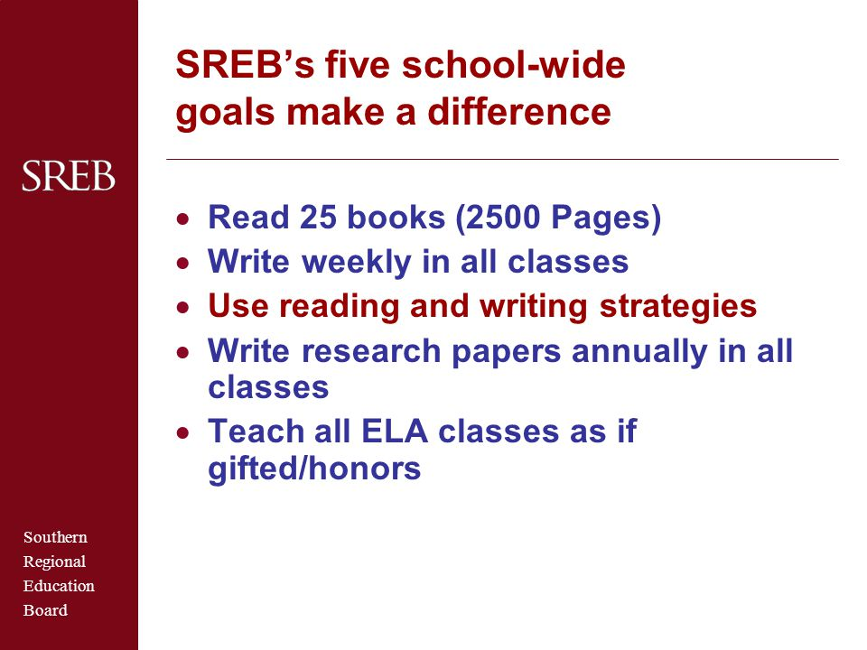 Southern Regional Education Board SREB's five school-wide goals make a difference  Read 25 books (2500 Pages)  Write weekly in all classes  Use reading and writing strategies  Write research papers annually in all classes  Teach all ELA classes as if gifted/honors